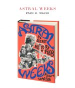 Astral Weeks A Secret History Of 1968 by Ryan H.Walsh